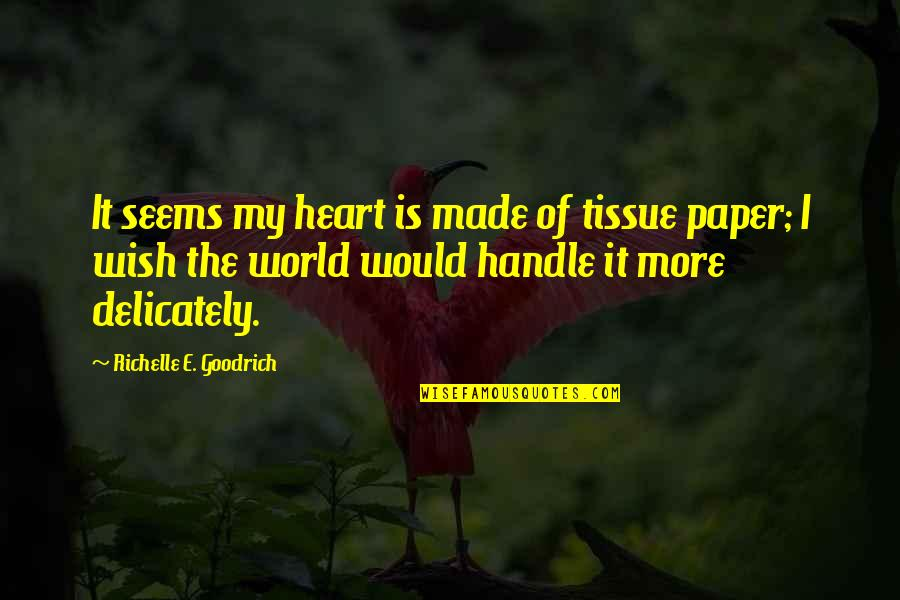Sensitive Souls Quotes By Richelle E. Goodrich: It seems my heart is made of tissue