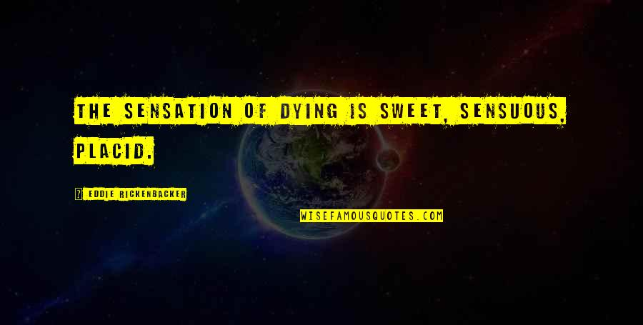 Sensuous Quotes By Eddie Rickenbacker: The sensation of dying is sweet, sensuous, placid.