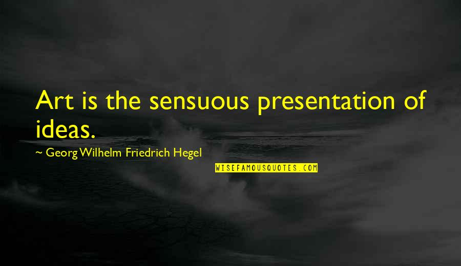 Sensuous Quotes By Georg Wilhelm Friedrich Hegel: Art is the sensuous presentation of ideas.