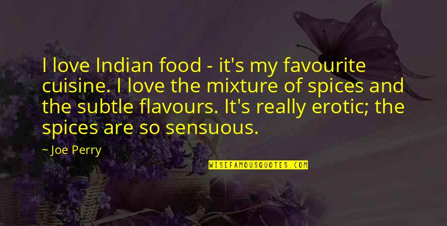 Sensuous Quotes By Joe Perry: I love Indian food - it's my favourite