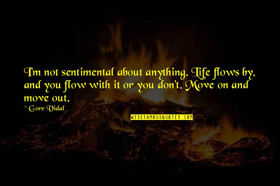 Sentimental Death Quotes By Gore Vidal: I'm not sentimental about anything. Life flows by,