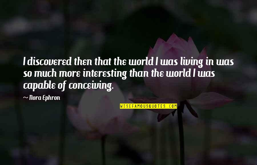 Sentimental Death Quotes By Nora Ephron: I discovered then that the world I was