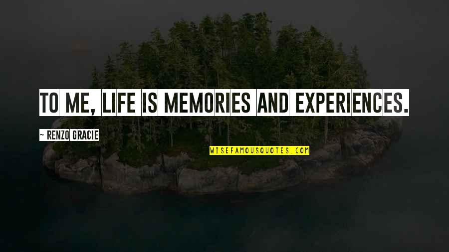 Sentimental Death Quotes By Renzo Gracie: To me, life is memories and experiences.