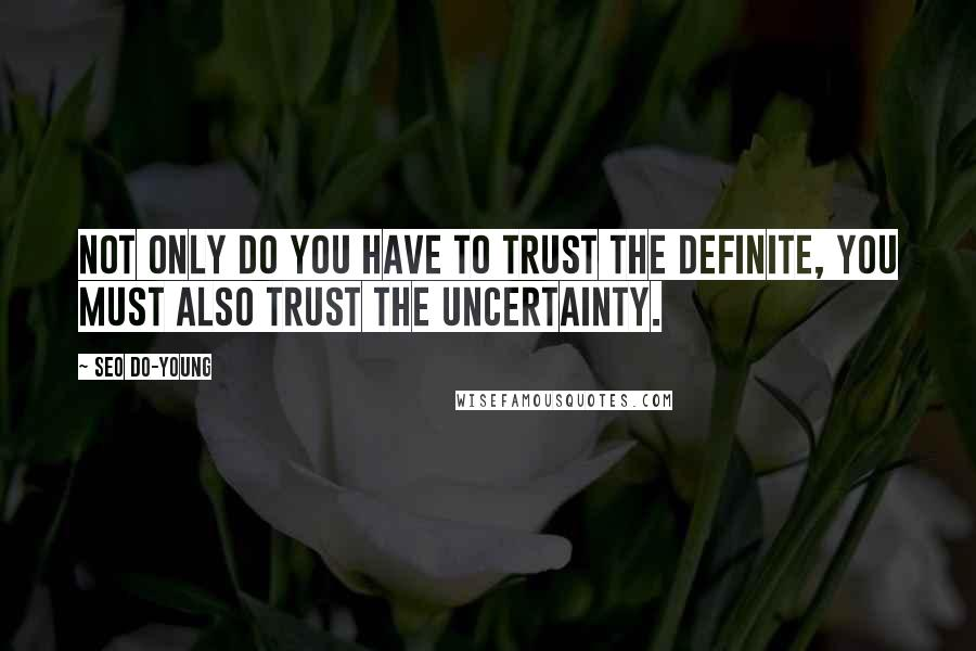 Seo Do-young quotes: Not only do you have to trust the definite, you must also trust the uncertainty.