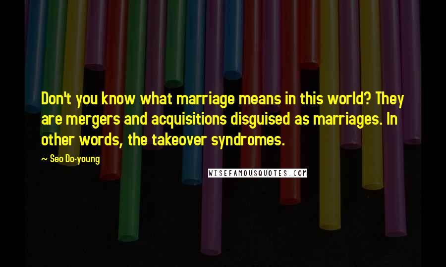 Seo Do-young quotes: Don't you know what marriage means in this world? They are mergers and acquisitions disguised as marriages. In other words, the takeover syndromes.