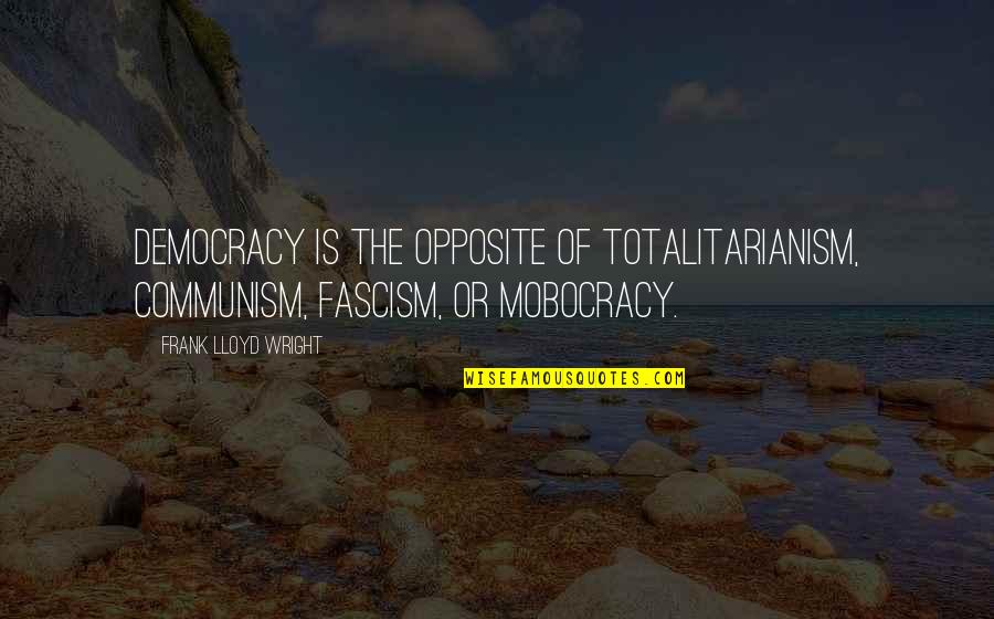 Separate Vocations Quotes By Frank Lloyd Wright: Democracy is the opposite of totalitarianism, communism, fascism,