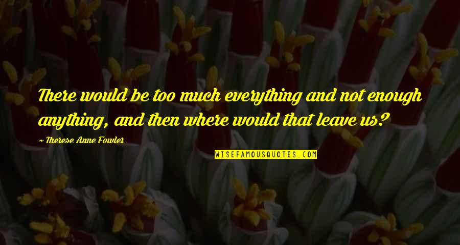 Separate Vocations Quotes By Therese Anne Fowler: There would be too much everything and not
