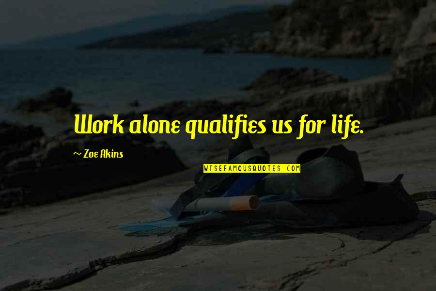 Separative Quotes By Zoe Akins: Work alone qualifies us for life.