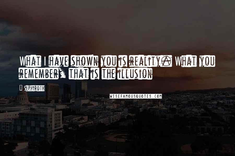 Sephiroth quotes: What I have shown you is reality. What you remember, that is the illusion