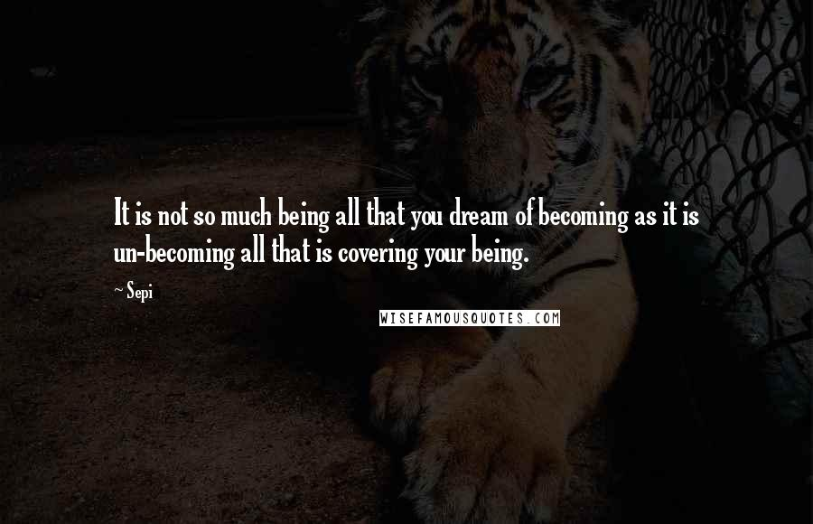 Sepi quotes: It is not so much being all that you dream of becoming as it is un-becoming all that is covering your being.