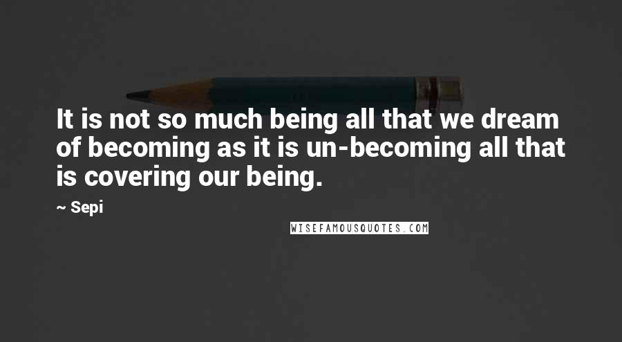 Sepi quotes: It is not so much being all that we dream of becoming as it is un-becoming all that is covering our being.