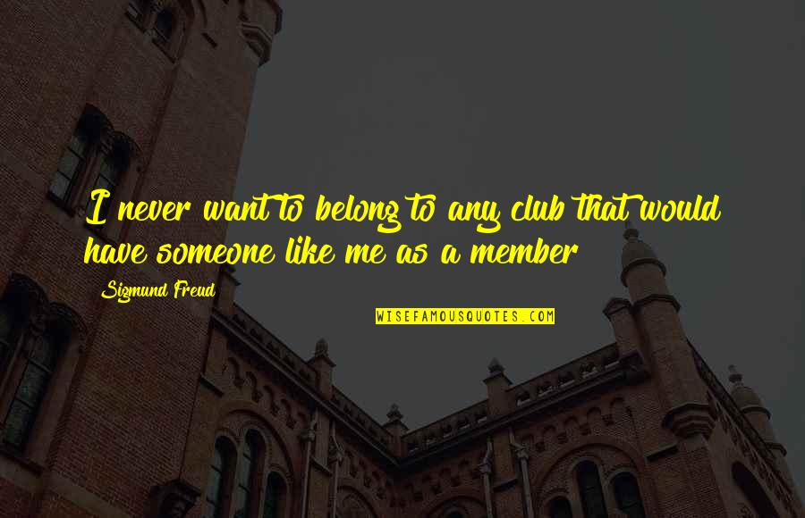 Sepp Dietrich Quotes By Sigmund Freud: I never want to belong to any club