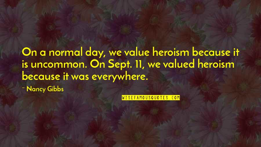 Sept 11 Quotes By Nancy Gibbs: On a normal day, we value heroism because
