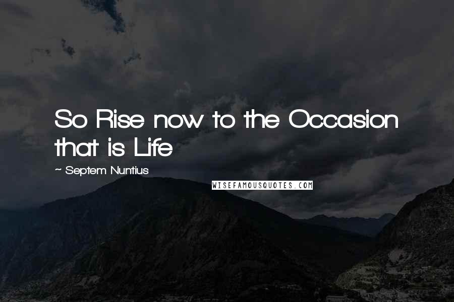 Septem Nuntius quotes: So Rise now to the Occasion that is Life