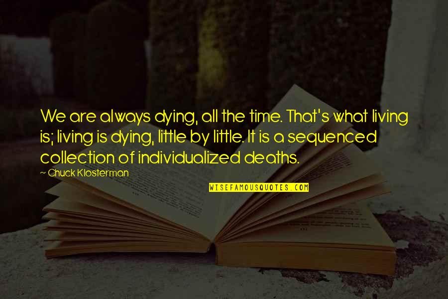 Sequenced Quotes By Chuck Klosterman: We are always dying, all the time. That's