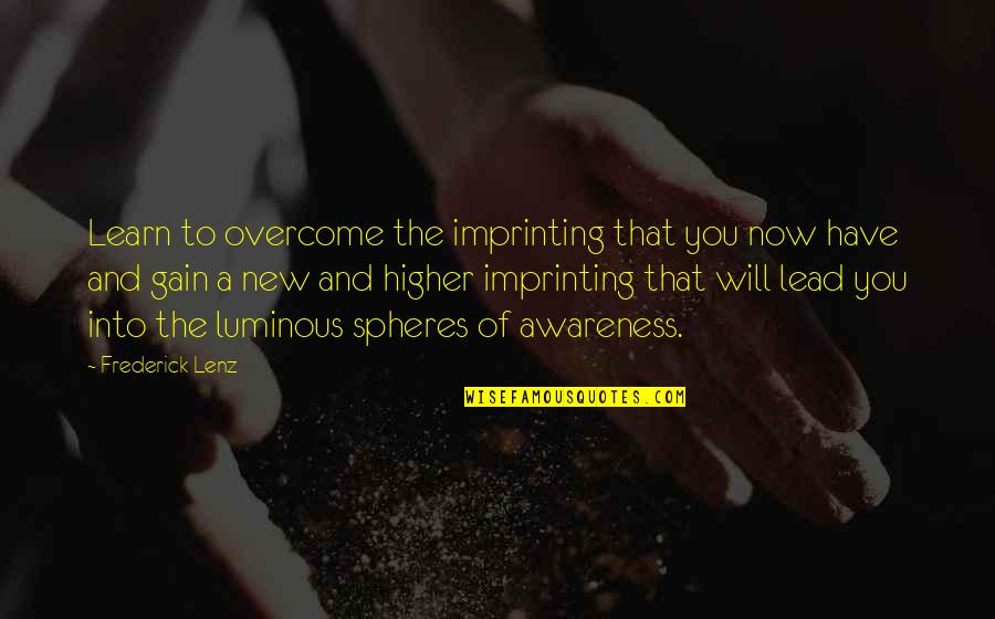 Ser Oswell Whent Quotes By Frederick Lenz: Learn to overcome the imprinting that you now