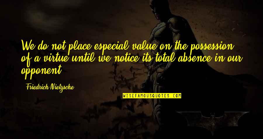 Ser Oswell Whent Quotes By Friedrich Nietzsche: We do not place especial value on the