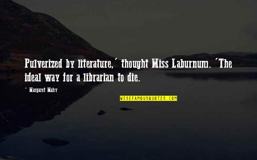 Ser Oswell Whent Quotes By Margaret Mahy: Pulverized by literature,' thought Miss Laburnum. 'The ideal