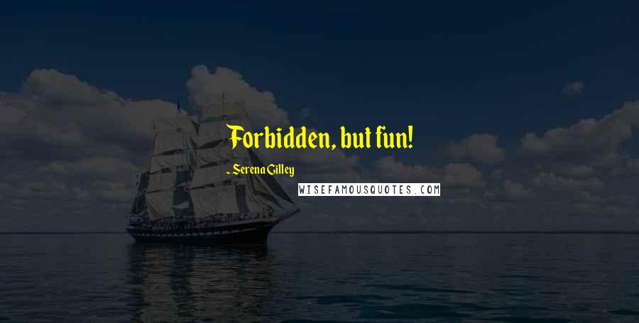 Serena Gilley quotes: Forbidden, but fun!
