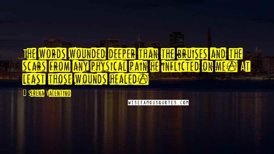 Serena Valentino quotes: The words wounded deeper than the bruises and the scars from any physical pain he inflicted on me. At least those wounds healed.
