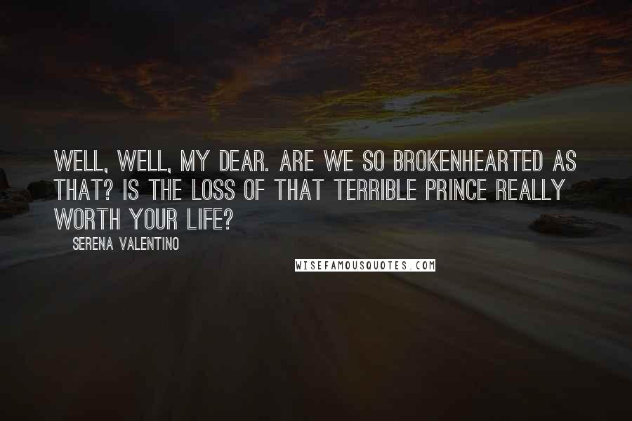 Serena Valentino quotes: Well, well, my dear. Are we so brokenhearted as that? Is the loss of that terrible prince really worth your life?