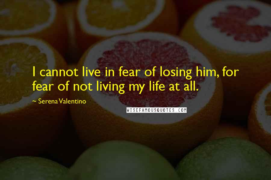 Serena Valentino quotes: I cannot live in fear of losing him, for fear of not living my life at all.
