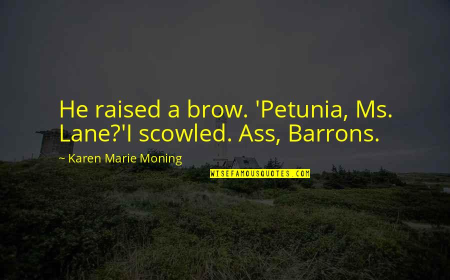 Serenaded Quotes By Karen Marie Moning: He raised a brow. 'Petunia, Ms. Lane?'I scowled.