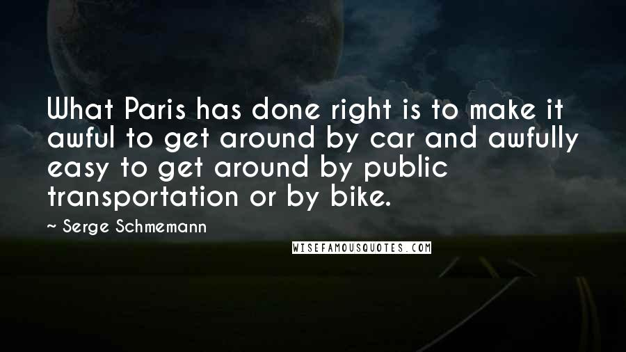 Serge Schmemann quotes: What Paris has done right is to make it awful to get around by car and awfully easy to get around by public transportation or by bike.