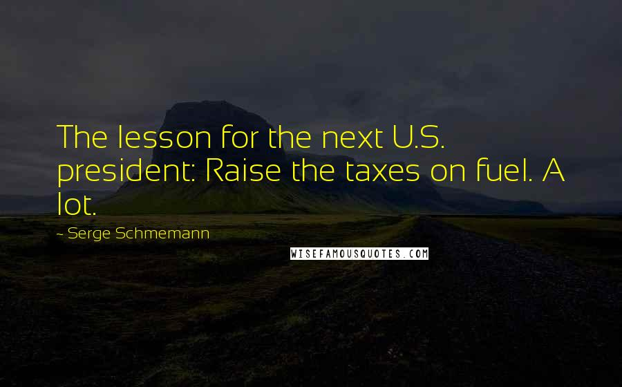Serge Schmemann quotes: The lesson for the next U.S. president: Raise the taxes on fuel. A lot.
