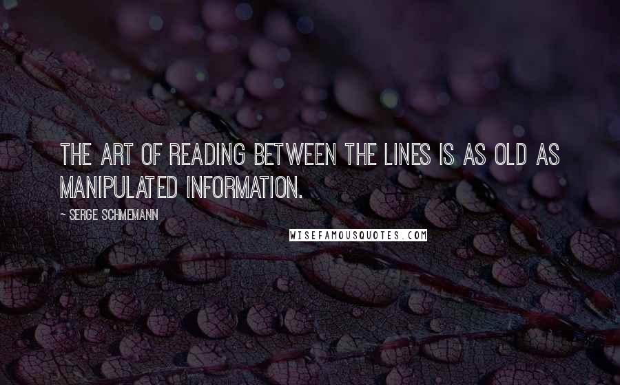 Serge Schmemann quotes: The art of reading between the lines is as old as manipulated information.