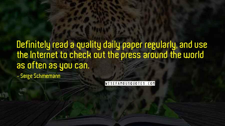 Serge Schmemann quotes: Definitely read a quality daily paper regularly, and use the Internet to check out the press around the world as often as you can.