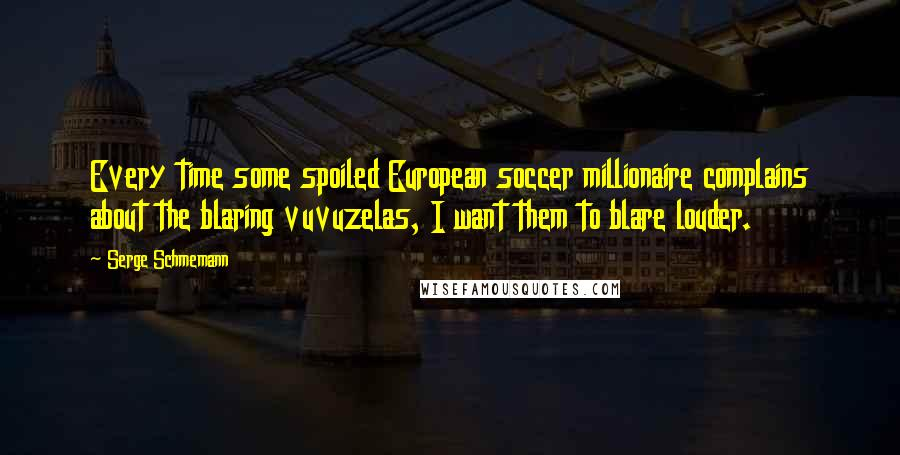 Serge Schmemann quotes: Every time some spoiled European soccer millionaire complains about the blaring vuvuzelas, I want them to blare louder.