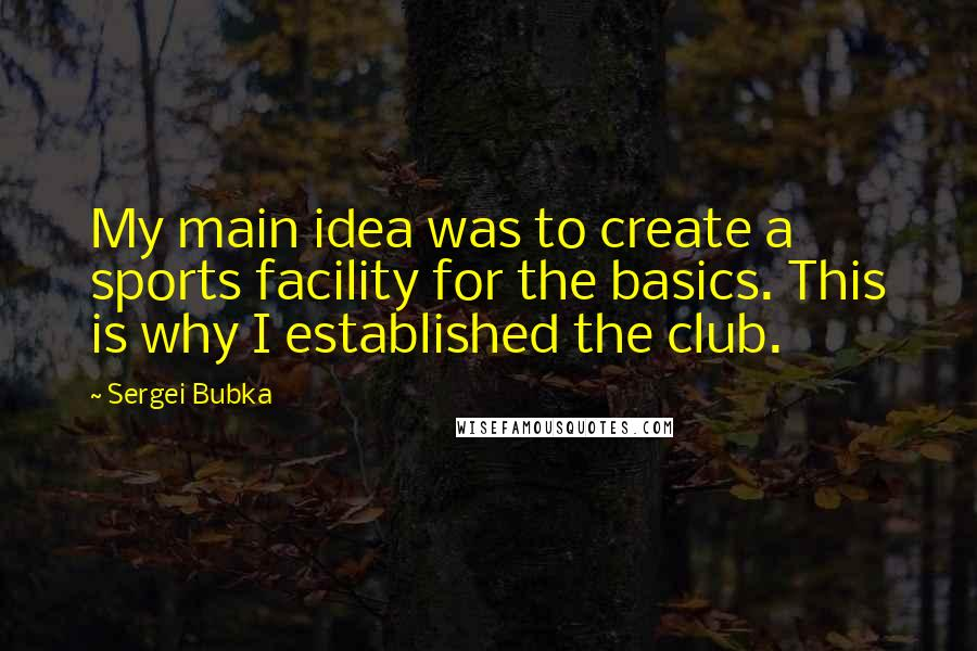 Sergei Bubka quotes: My main idea was to create a sports facility for the basics. This is why I established the club.