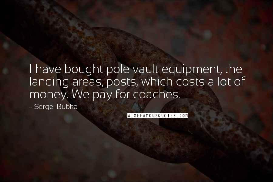 Sergei Bubka quotes: I have bought pole vault equipment, the landing areas, posts, which costs a lot of money. We pay for coaches.