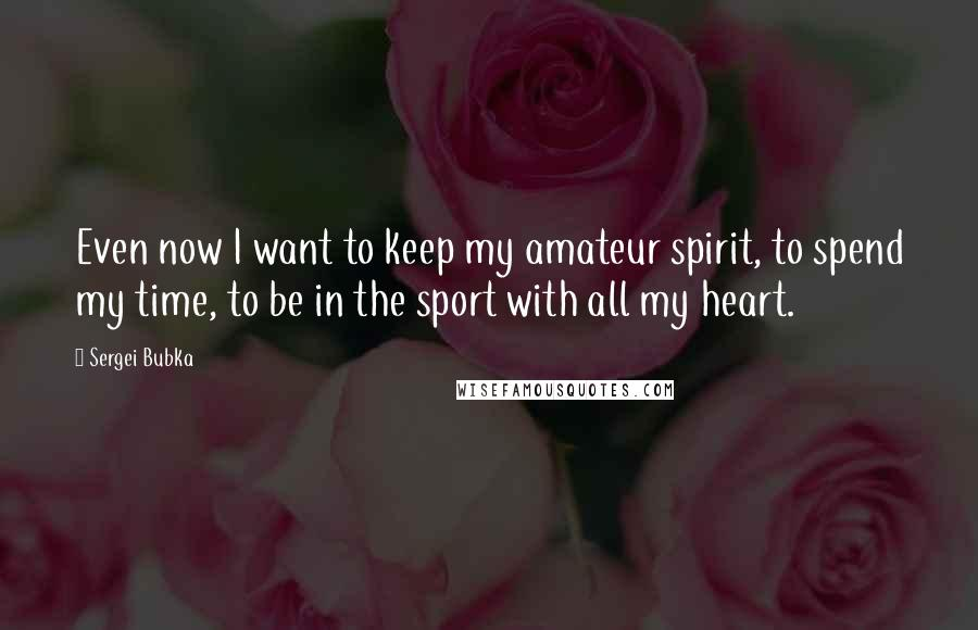 Sergei Bubka quotes: Even now I want to keep my amateur spirit, to spend my time, to be in the sport with all my heart.