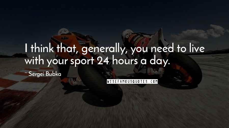 Sergei Bubka quotes: I think that, generally, you need to live with your sport 24 hours a day.
