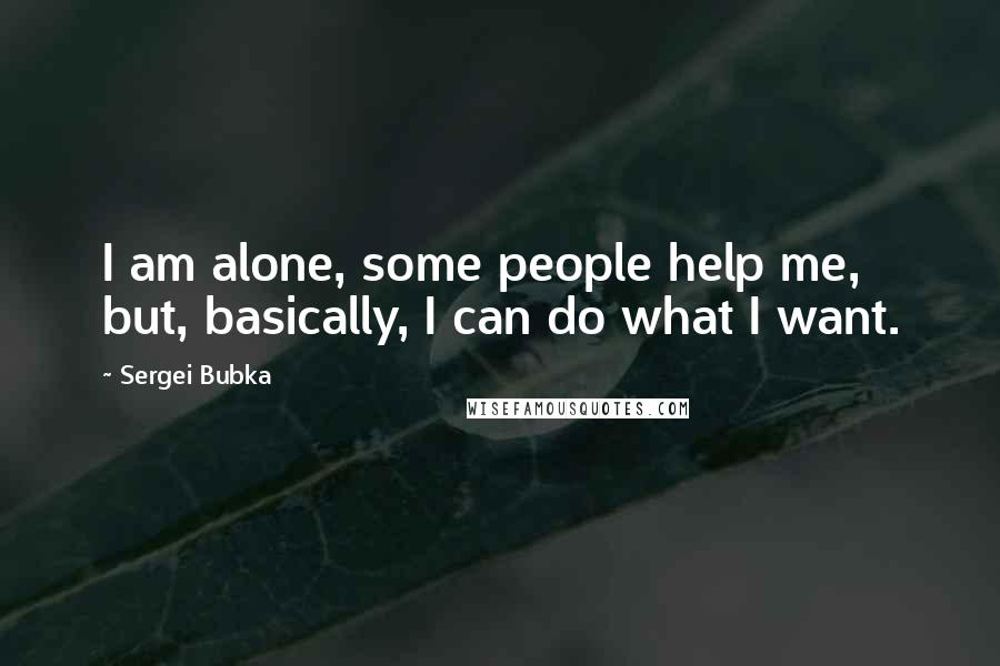 Sergei Bubka quotes: I am alone, some people help me, but, basically, I can do what I want.