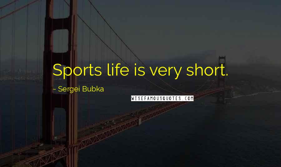 Sergei Bubka quotes: Sports life is very short.
