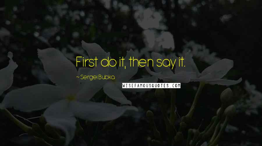Sergei Bubka quotes: First do it, then say it.