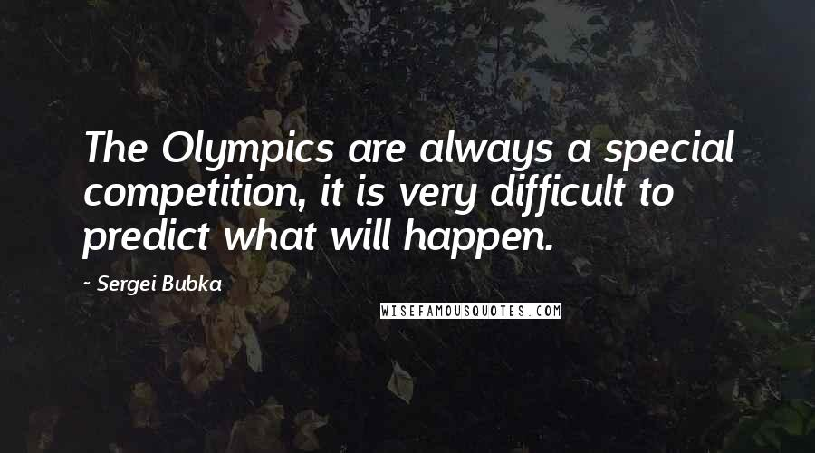 Sergei Bubka quotes: The Olympics are always a special competition, it is very difficult to predict what will happen.