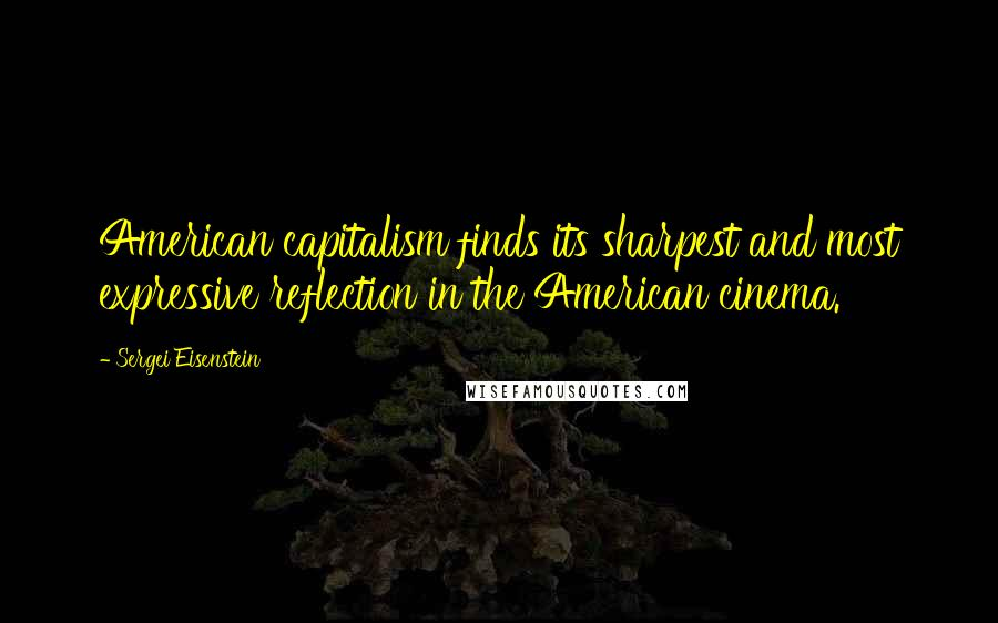 Sergei Eisenstein quotes: American capitalism finds its sharpest and most expressive reflection in the American cinema.