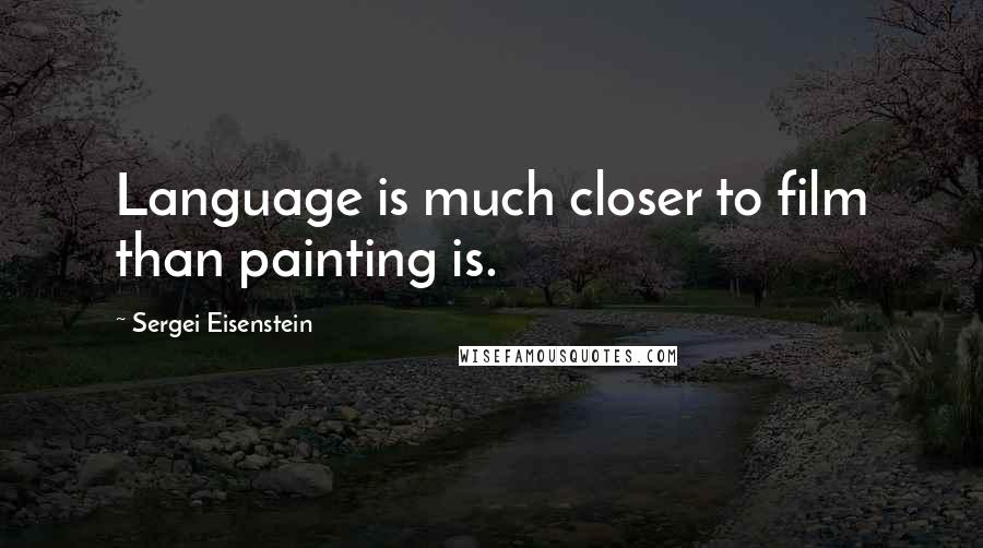 Sergei Eisenstein quotes: Language is much closer to film than painting is.