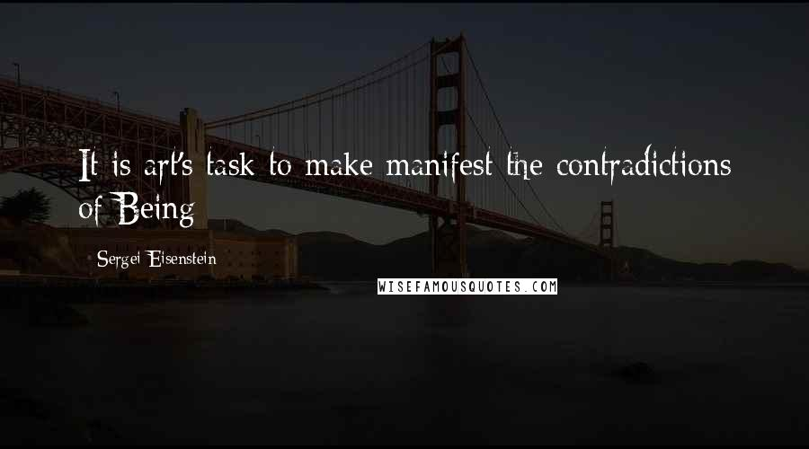 Sergei Eisenstein quotes: It is art's task to make manifest the contradictions of Being
