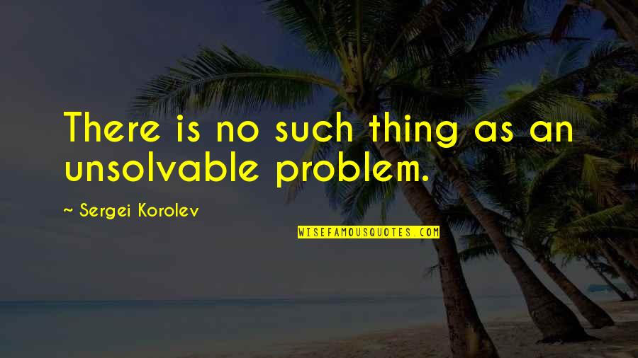 Sergei Korolev Quotes By Sergei Korolev: There is no such thing as an unsolvable