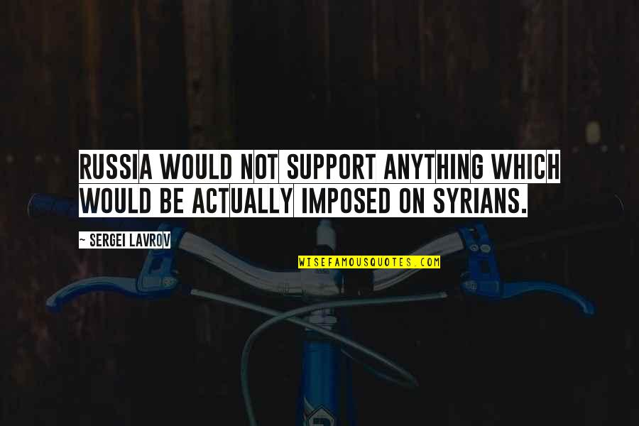 Sergei Lavrov Quotes By Sergei Lavrov: Russia would not support anything which would be