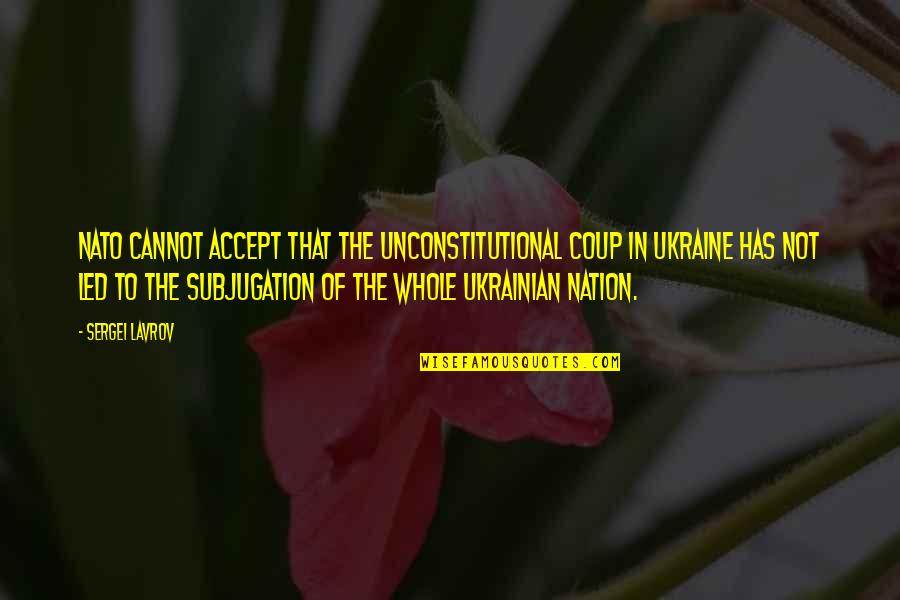 Sergei Lavrov Quotes By Sergei Lavrov: NATO cannot accept that the unconstitutional coup in