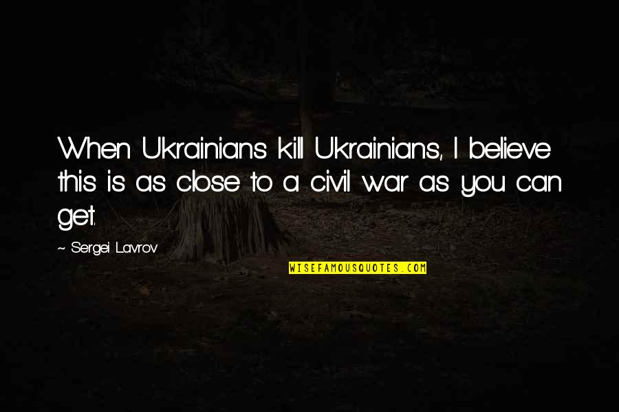 Sergei Lavrov Quotes By Sergei Lavrov: When Ukrainians kill Ukrainians, I believe this is