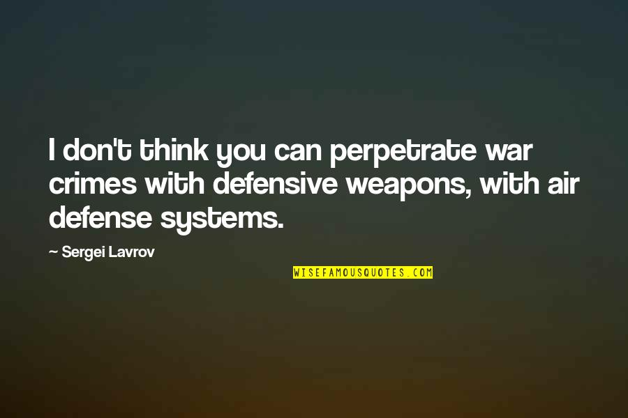 Sergei Lavrov Quotes By Sergei Lavrov: I don't think you can perpetrate war crimes