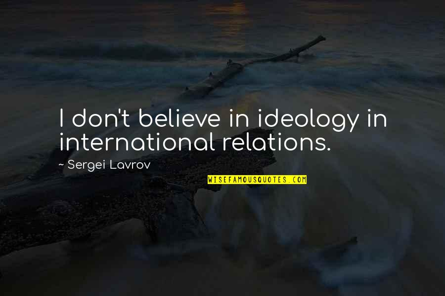 Sergei Lavrov Quotes By Sergei Lavrov: I don't believe in ideology in international relations.