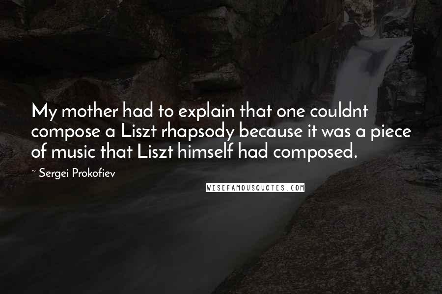Sergei Prokofiev quotes: My mother had to explain that one couldnt compose a Liszt rhapsody because it was a piece of music that Liszt himself had composed.
